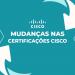 Entenda o que Muda nas Certificações Cisco em Fevereiro de 2020