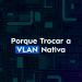 Por que Trocar a VLAN Nativa ou VLAN 1