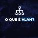 O que é VLAN?